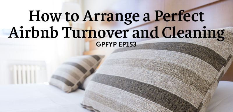 EP153: How to Arrange a Perfect Airbnb Turnover and Cleaning