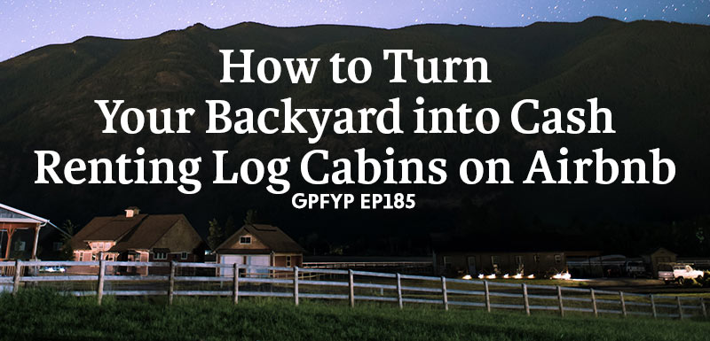 EP185: How to Turn Your Backyard into Cash Renting Log